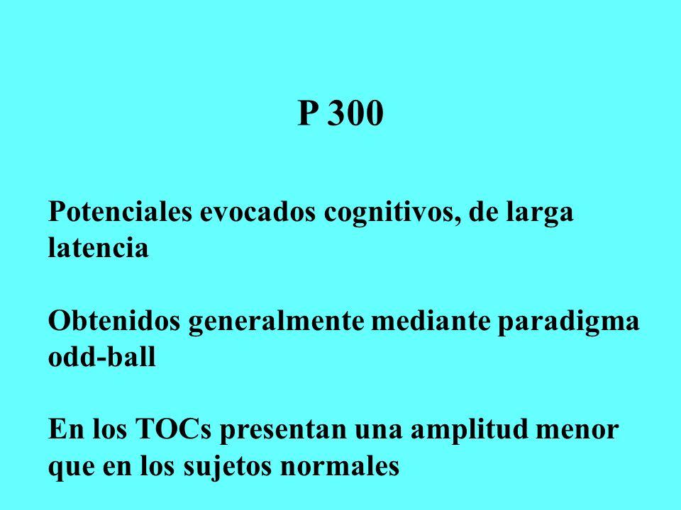 P 300 Potenciales evocados cognitivos, de larga latencia Obtenidos generalmente mediante paradigma odd-ball En los TOCs presentan una amplitud menor q