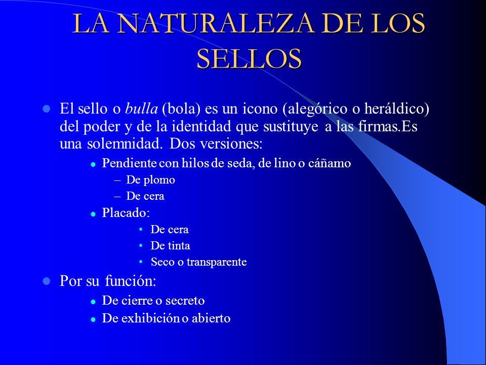 LA NATURALEZA DE LOS SELLOS El sello o bulla (bola) es un icono (alegórico o heráldico) del poder y de la identidad que sustituye a las firmas.Es una