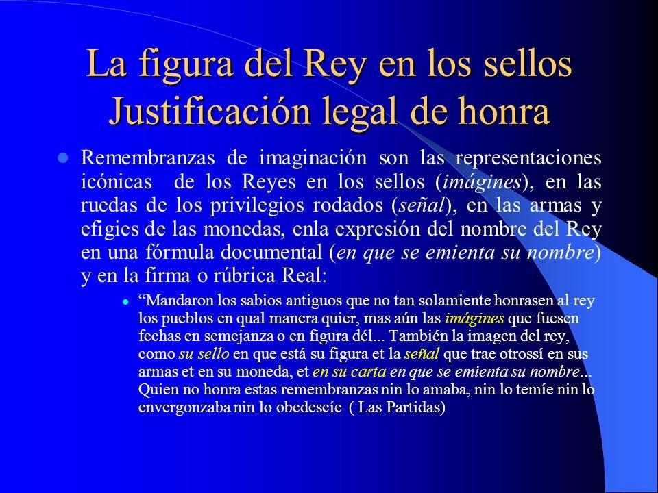 La figura del Rey en los sellos Justificación legal de honra Remembranzas de imaginación son las representaciones icónicas de los Reyes en los sellos