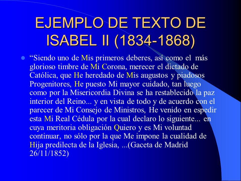EJEMPLO DE TEXTO DE ISABEL II (1834-1868) Siendo uno de Mis primeros deberes, así como el más glorioso timbre de Mi Corona, merecer el dictado de Cató