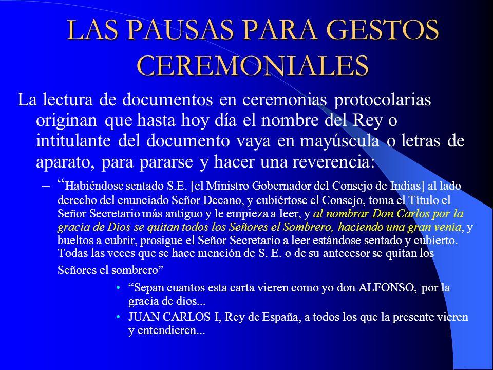 LAS PAUSAS PARA GESTOS CEREMONIALES La lectura de documentos en ceremonias protocolarias originan que hasta hoy día el nombre del Rey o intitulante de
