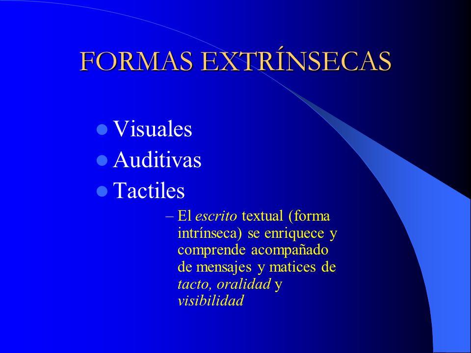 FORMAS EXTRÍNSECAS Visuales Auditivas Tactiles –El escrito textual (forma intrínseca) se enriquece y comprende acompañado de mensajes y matices de tac