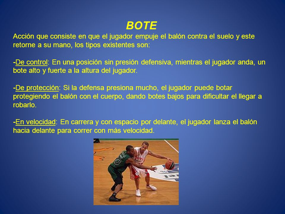 BOTE Acción que consiste en que el jugador empuje el balón contra el suelo y este retorne a su mano, los tipos existentes son: -De control: En una pos