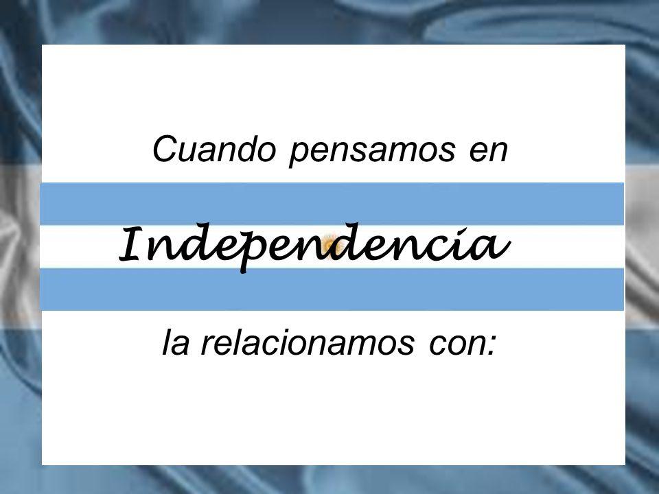 Cuando pensamos en la relacionamos con: Independencia