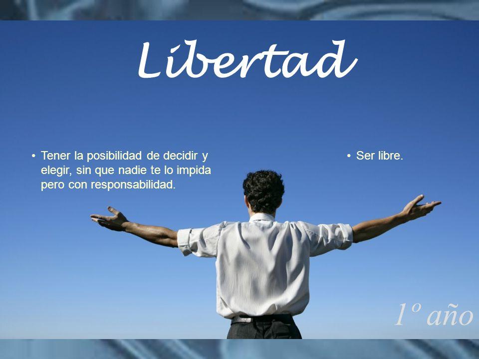 Ser libre.Tener la posibilidad de decidir y elegir, sin que nadie te lo impida pero con responsabilidad. 1º año