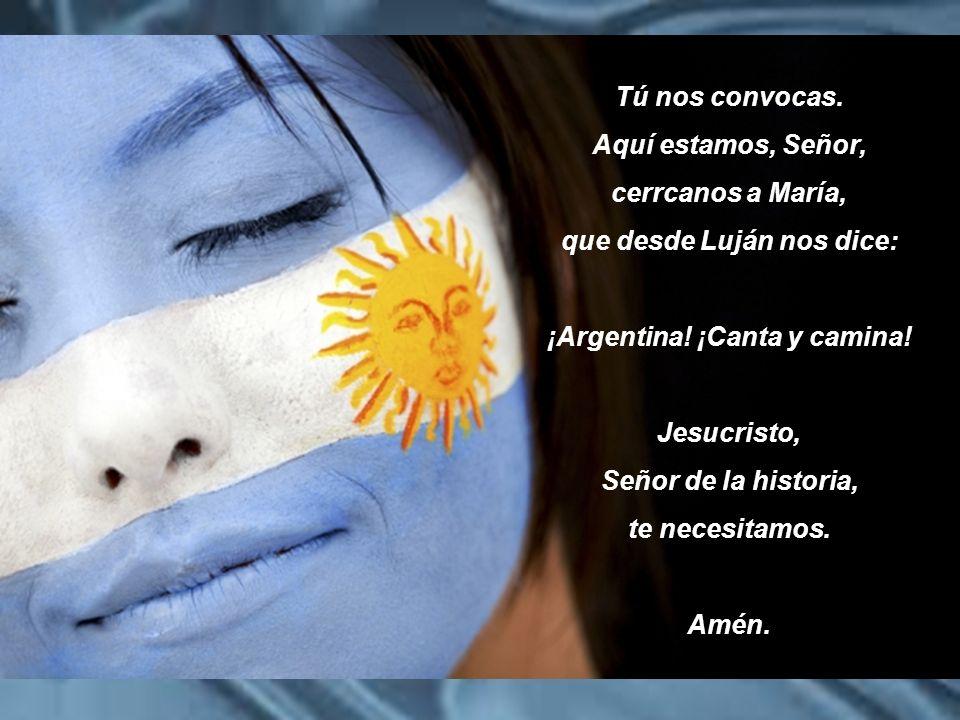 Tú nos convocas. Aquí estamos, Señor, cerrcanos a María, que desde Luján nos dice: ¡Argentina! ¡Canta y camina! Jesucristo, Señor de la historia, te n