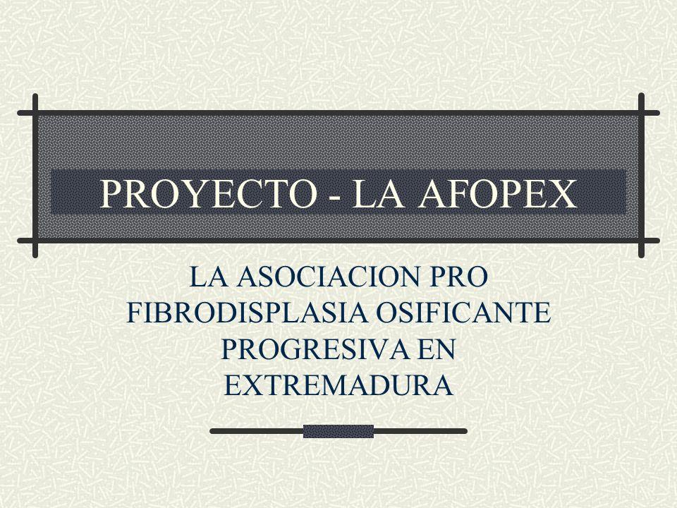 PROYECTO - LA AFOPEX LA ASOCIACION PRO FIBRODISPLASIA OSIFICANTE PROGRESIVA EN EXTREMADURA