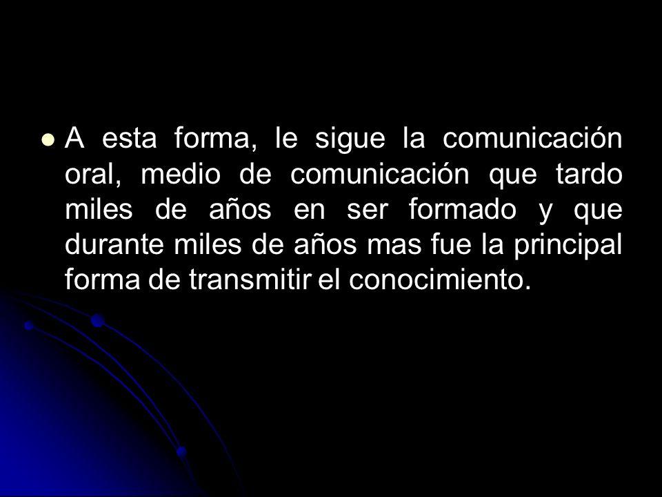 A esta forma, le sigue la comunicación oral, medio de comunicación que tardo miles de años en ser formado y que durante miles de años mas fue la principal forma de transmitir el conocimiento.