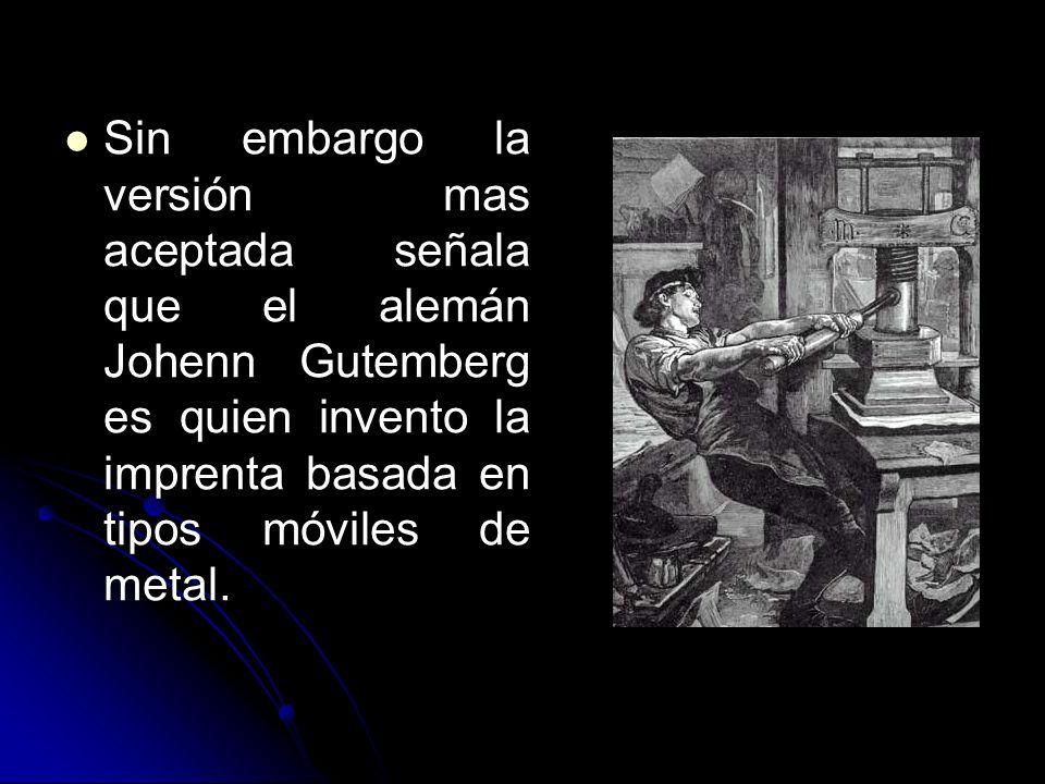 Sin embargo la versión mas aceptada señala que el alemán Johenn Gutemberg es quien invento la imprenta basada en tipos móviles de metal.