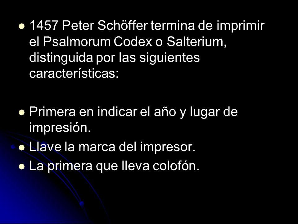 1457 Peter Schöffer termina de imprimir el Psalmorum Codex o Salterium, distinguida por las siguientes características: Primera en indicar el año y lugar de impresión.