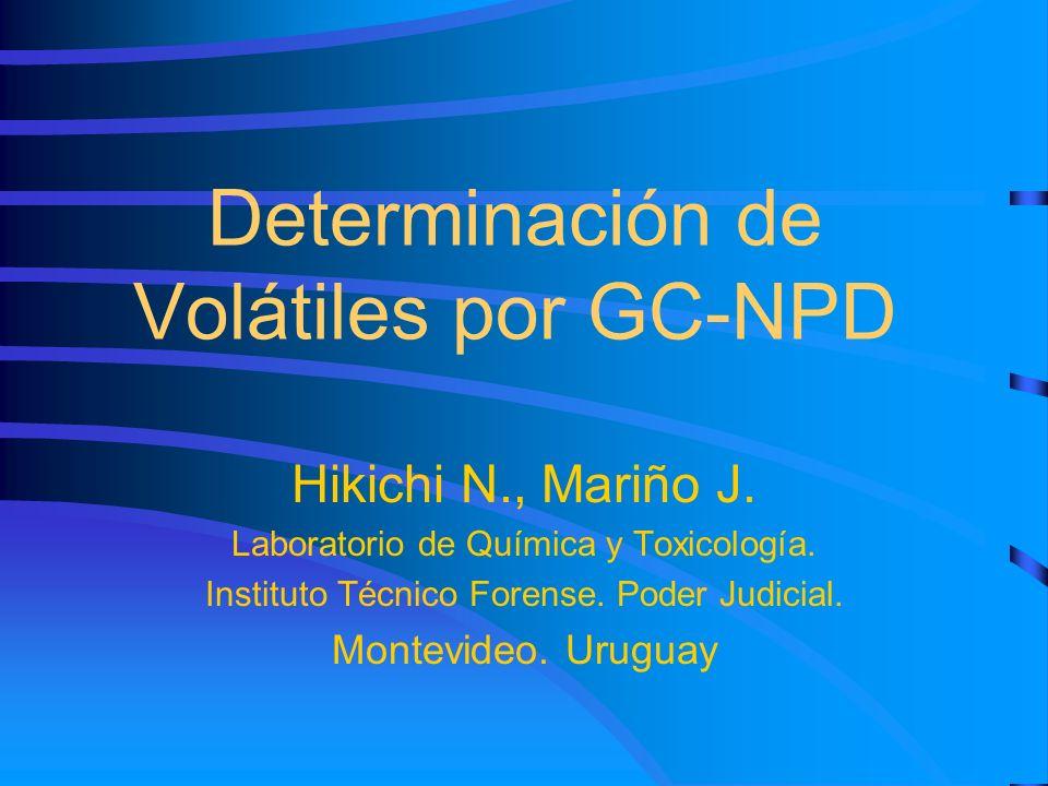 Determinación de Volátiles por GC-NPD Hikichi N., Mariño J. Laboratorio de Química y Toxicología. Instituto Técnico Forense. Poder Judicial. Montevide