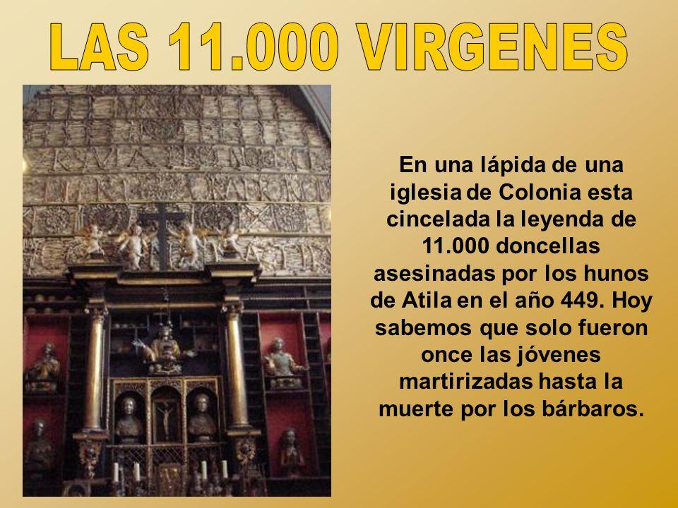 En una lápida de una iglesia de Colonia esta cincelada la leyenda de 11.000 doncellas asesinadas por los hunos de Atila en el año 449.