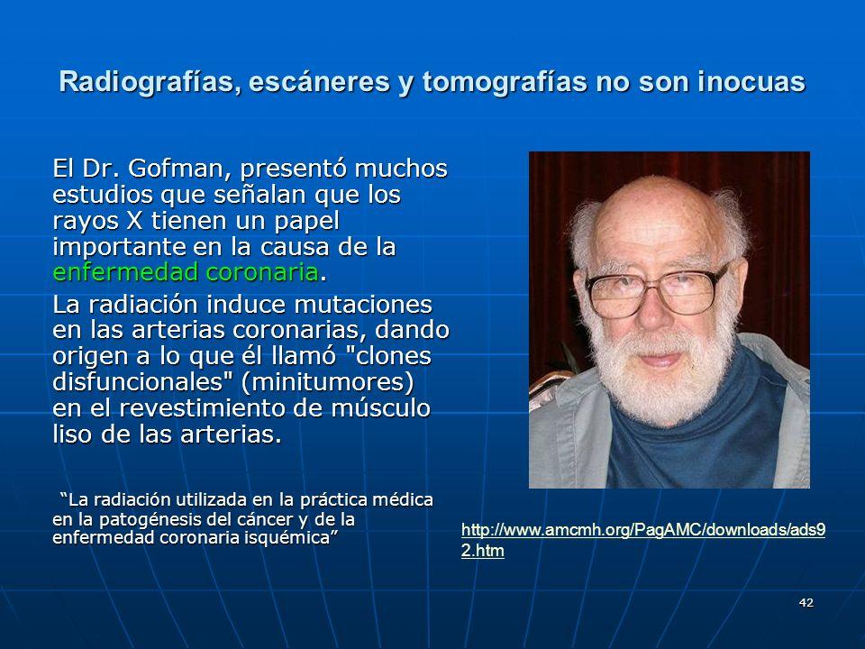 42 Radiografías, escáneres y tomografías no son inocuas El Dr. Gofman, presentó muchos estudios que señalan que los rayos X tienen un papel importante