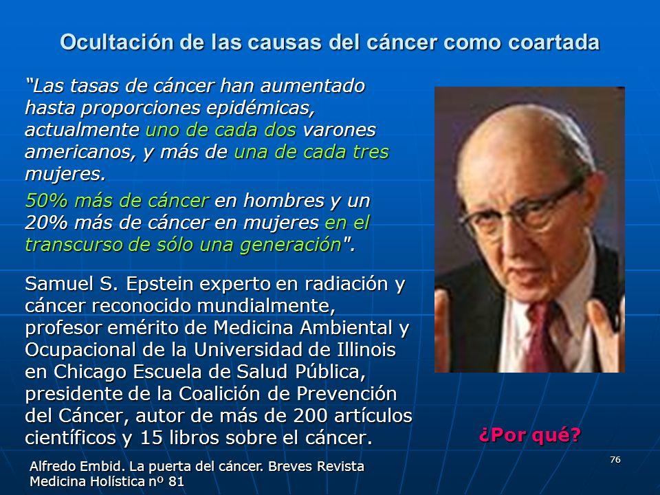 76 Ocultación de las causas del cáncer como coartada Las tasas de cáncer han aumentado hasta proporciones epidémicas, actualmente uno de cada dos varo