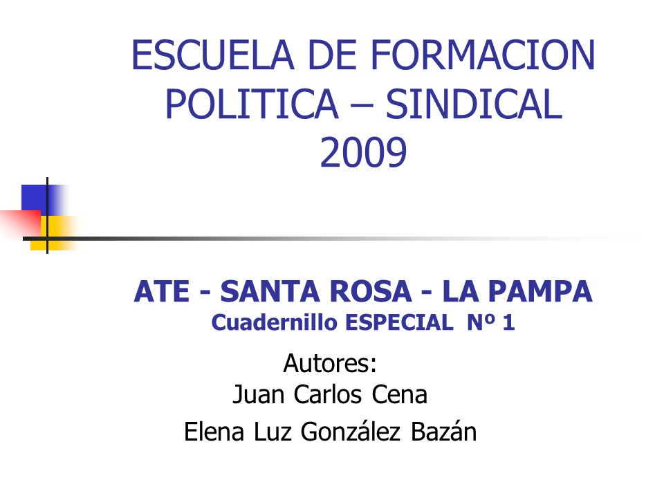 ESCUELA DE FORMACION POLITICA – SINDICAL 2009 ATE - SANTA ROSA - LA PAMPA Cuadernillo ESPECIAL Nº 1 Autores: Juan Carlos Cena Elena Luz González Bazán