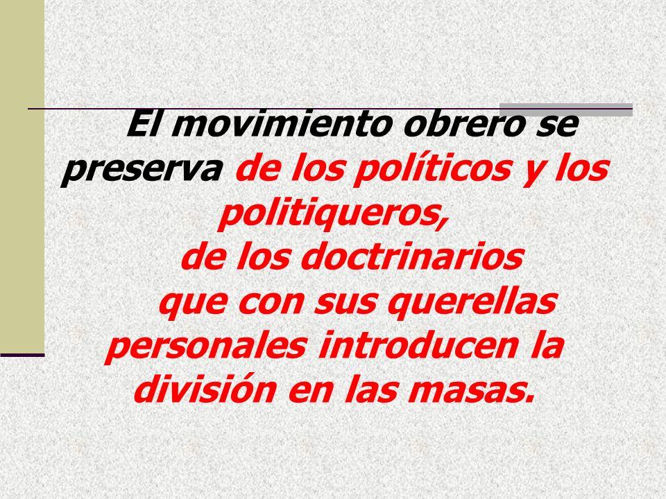 El movimiento obrero se preserva de los políticos y los politiqueros, de los doctrinarios que con sus querellas personales introducen la división en las masas.