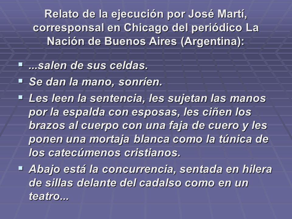 Relato de la ejecución por José Martí, corresponsal en Chicago del periódico La Nación de Buenos Aires (Argentina):...salen de sus celdas....salen de sus celdas.