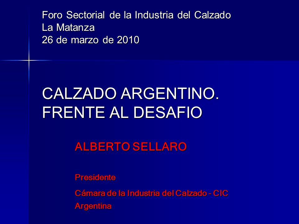 Foro Sectorial de la Industria del Calzado La Matanza 26 de marzo de 2010 CALZADO ARGENTINO. FRENTE AL DESAFIO ALBERTO SELLARO Presidente Cámara de la