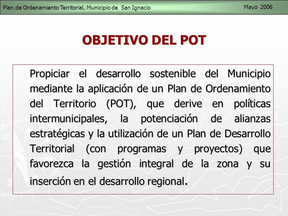 OBJETIVO DEL POT Propiciar el desarrollo sostenible del Municipio mediante la aplicación de un Plan de Ordenamiento del Territorio (POT), que derive en políticas intermunicipales, la potenciación de alianzas estratégicas y la utilización de un Plan de Desarrollo Territorial (con programas y proyectos) que favorezca la gestión integral de la zona y su inserción en el desarrollo regional.