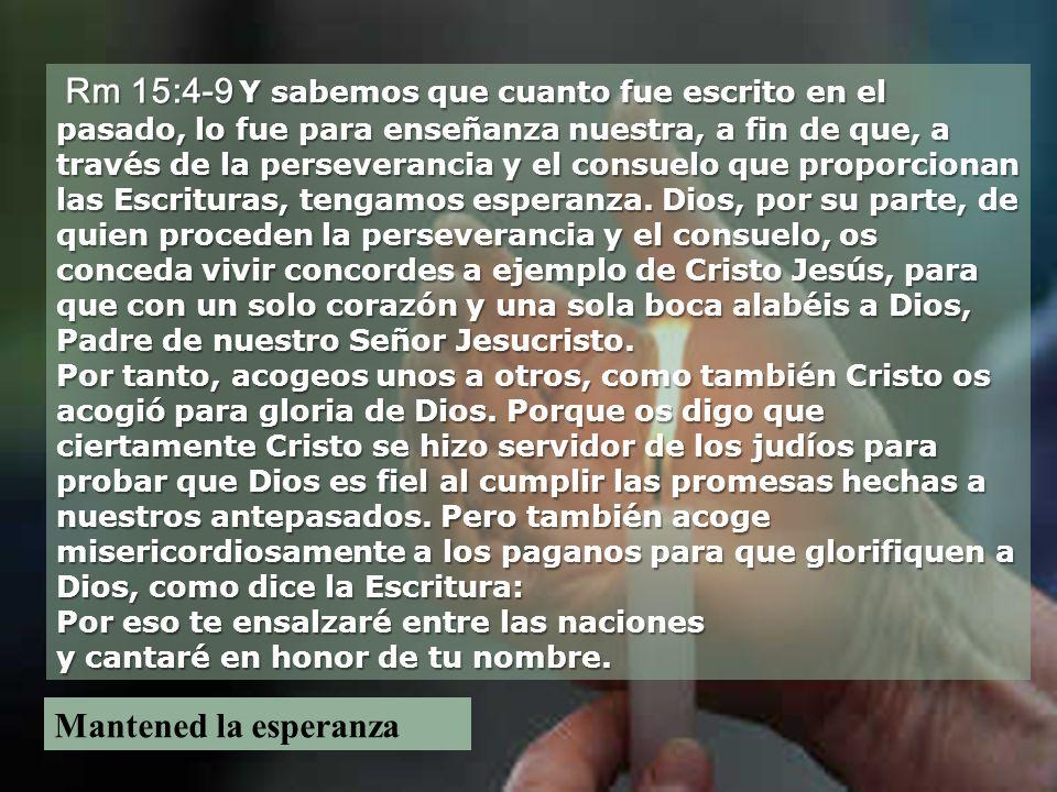 Rm 15:4-9 Y sabemos que cuanto fue escrito en el pasado, lo fue para enseñanza nuestra, a fin de que, a través de la perseverancia y el consuelo que proporcionan las Escrituras, tengamos esperanza.