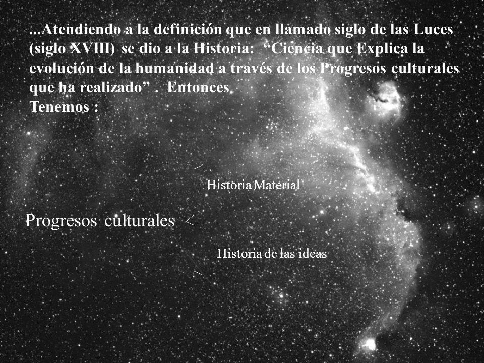 ...Atendiendo a la definición que en llamado siglo de las Luces (siglo XVIII) se dio a la Historia: Ciencia que Explica la evolución de la humanidad a través de los Progresos culturales que ha realizado.