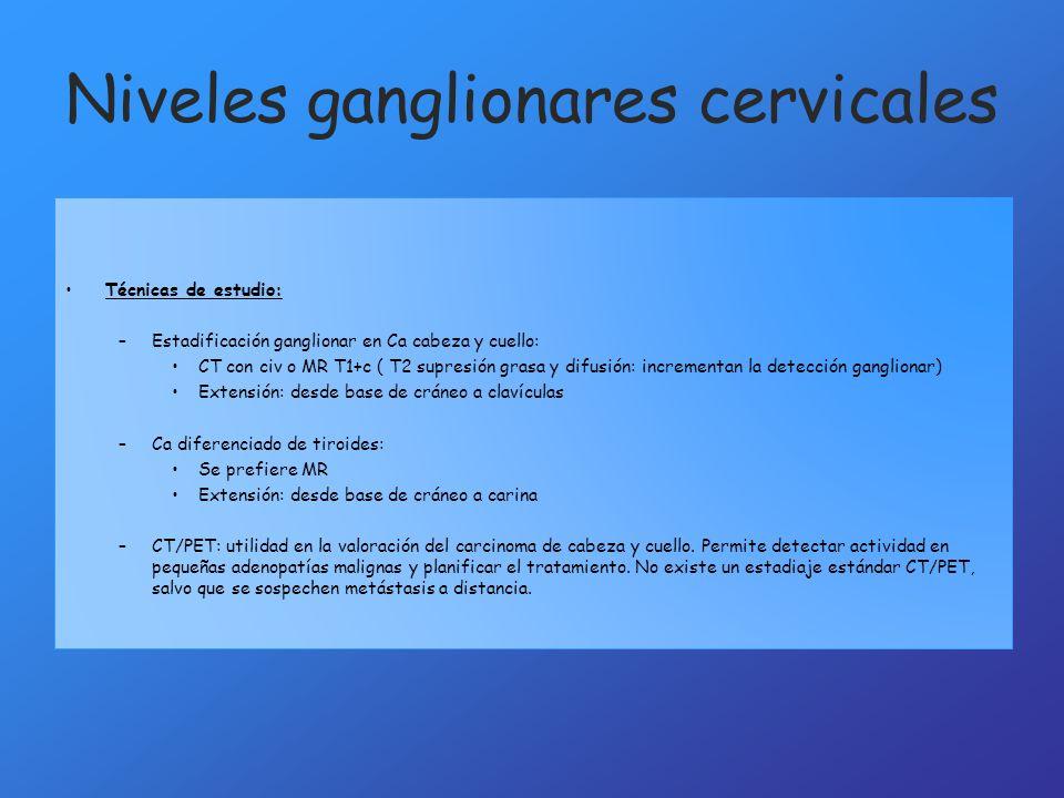 Niveles ganglionares cervicales Técnicas de estudio: –Estadificación ganglionar en Ca cabeza y cuello: CT con civ o MR T1+c ( T2 supresión grasa y dif