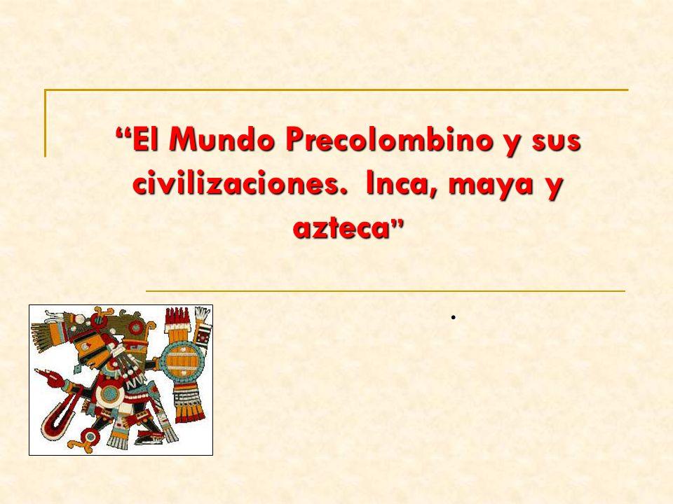 El Mundo Precolombino y sus civilizaciones. Inca, maya y azteca El Mundo Precolombino y sus civilizaciones. Inca, maya y azteca.