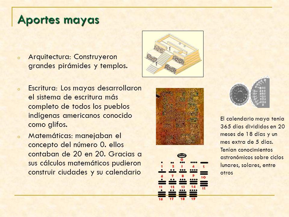 Aportes mayas o Arquitectura: Construyeron grandes pirámides y templos. o Escritura: Los mayas desarrollaron el sistema de escritura más completo de t