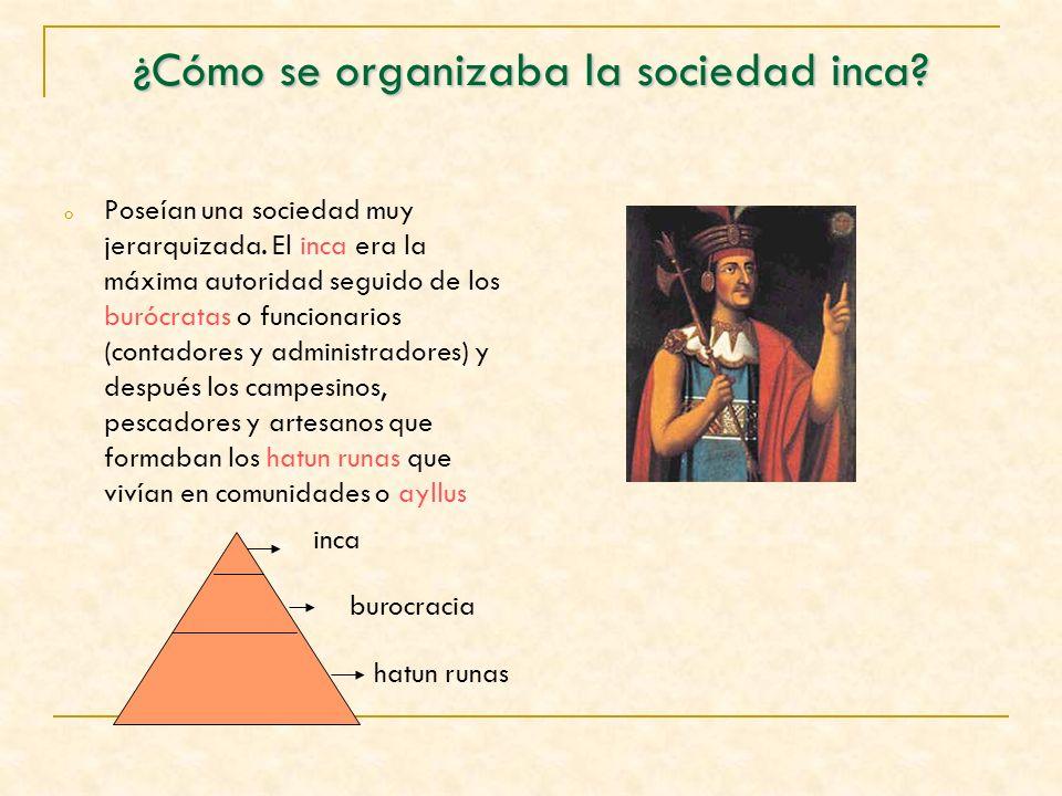 ¿Cómo se organizaba la sociedad inca? o Poseían una sociedad muy jerarquizada. El inca era la máxima autoridad seguido de los burócratas o funcionario