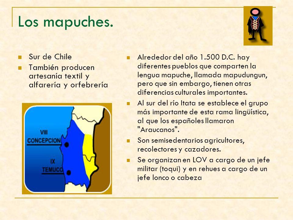 Los mapuches. Sur de Chile También producen artesanía textil y alfarería y orfebrería Alrededor del año 1.500 D.C. hay diferentes pueblos que comparte