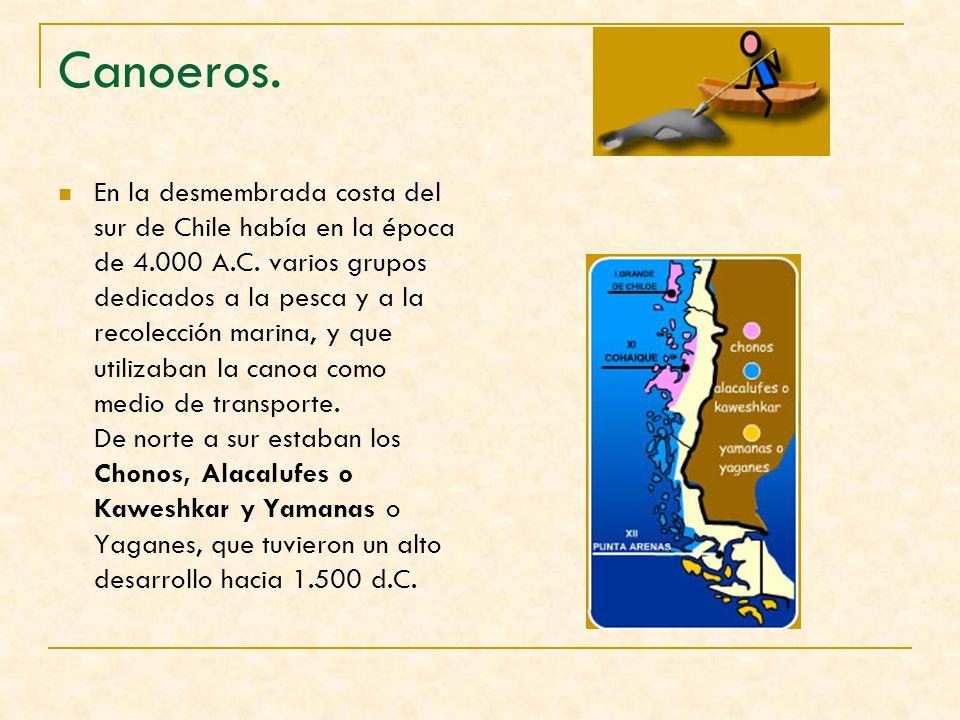 Canoeros. En la desmembrada costa del sur de Chile había en la época de 4.000 A.C. varios grupos dedicados a la pesca y a la recolección marina, y que