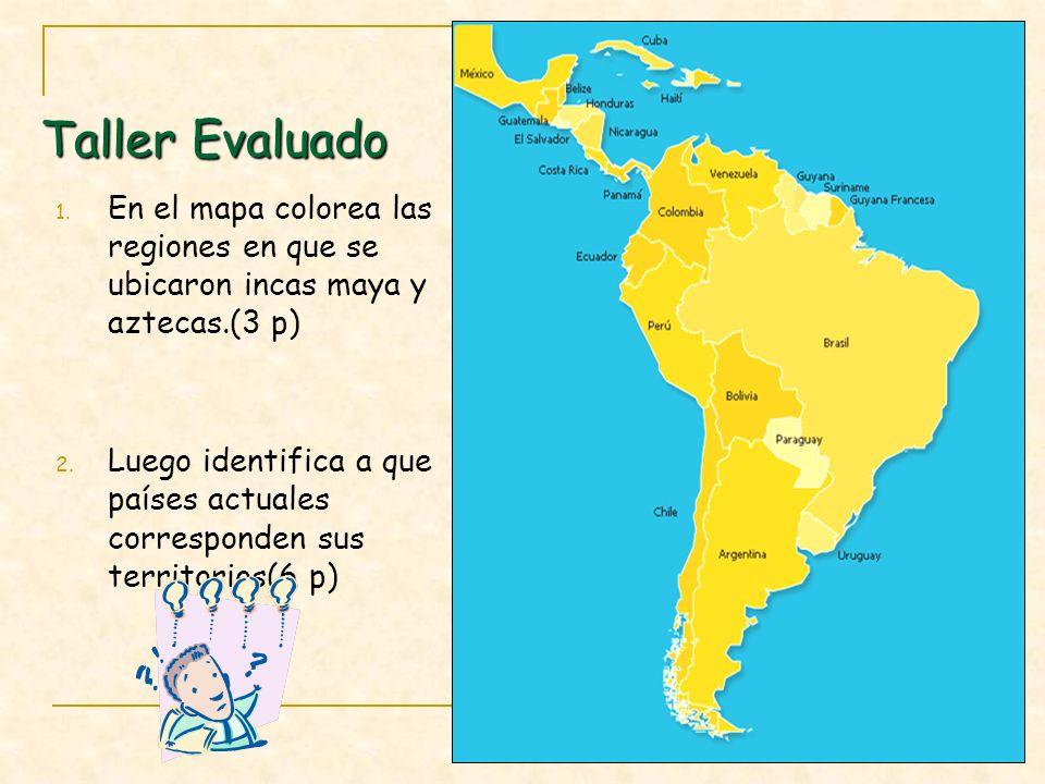Taller Evaluado 1. En el mapa colorea las regiones en que se ubicaron incas maya y aztecas.(3 p) 2. Luego identifica a que países actuales corresponde