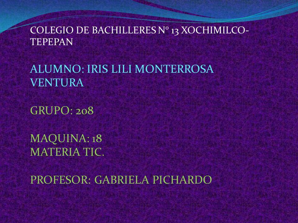 COLEGIO DE BACHILLERES N° 13 XOCHIMILCO- TEPEPAN ALUMNO: IRIS LILI MONTERROSA VENTURA GRUPO: 208 MAQUINA: 18 MATERIA TIC.