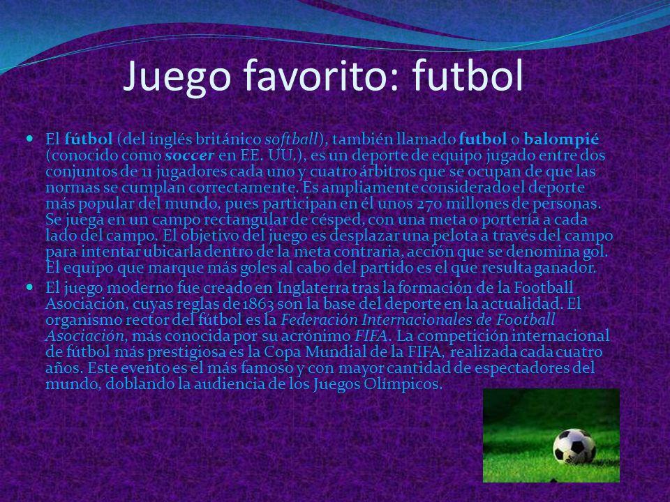 Juego favorito: futbol El fútbol (del inglés británico softball), también llamado futbol o balompié (conocido como soccer en EE.