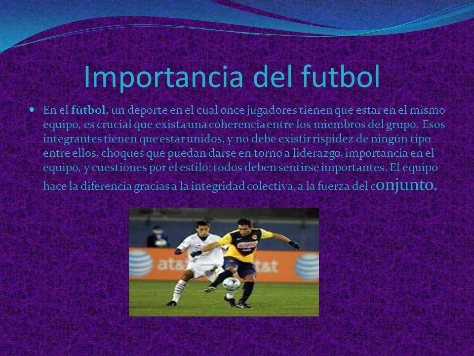 Importancia del futbol En el fútbol, un deporte en el cual once jugadores tienen que estar en el mismo equipo, es crucial que exista una coherencia entre los miembros del grupo.