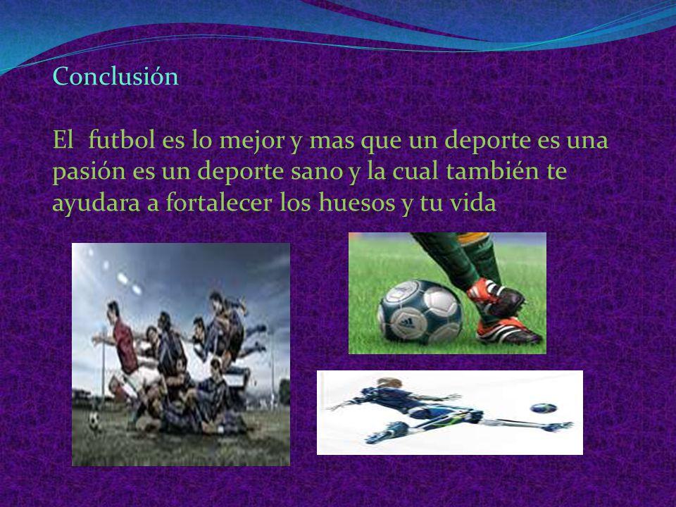 Conclusión El futbol es lo mejor y mas que un deporte es una pasión es un deporte sano y la cual también te ayudara a fortalecer los huesos y tu vida