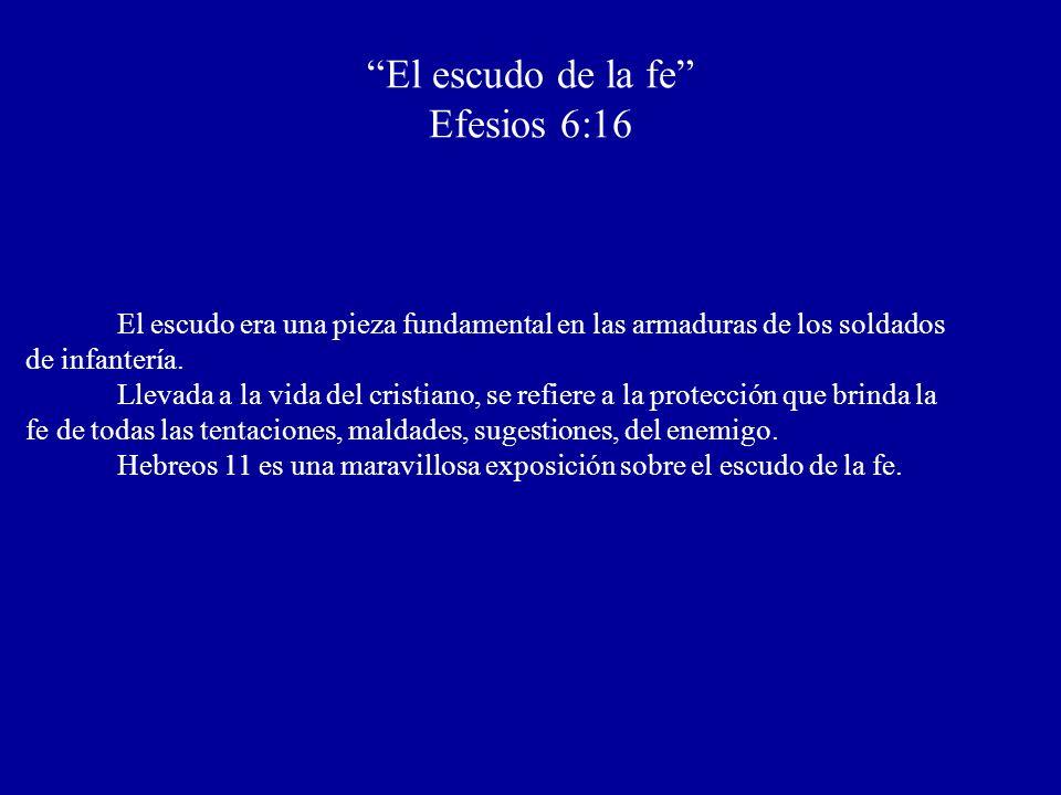 El escudo de la fe Efesios 6:16 El escudo era una pieza fundamental en las armaduras de los soldados de infantería. Llevada a la vida del cristiano, s