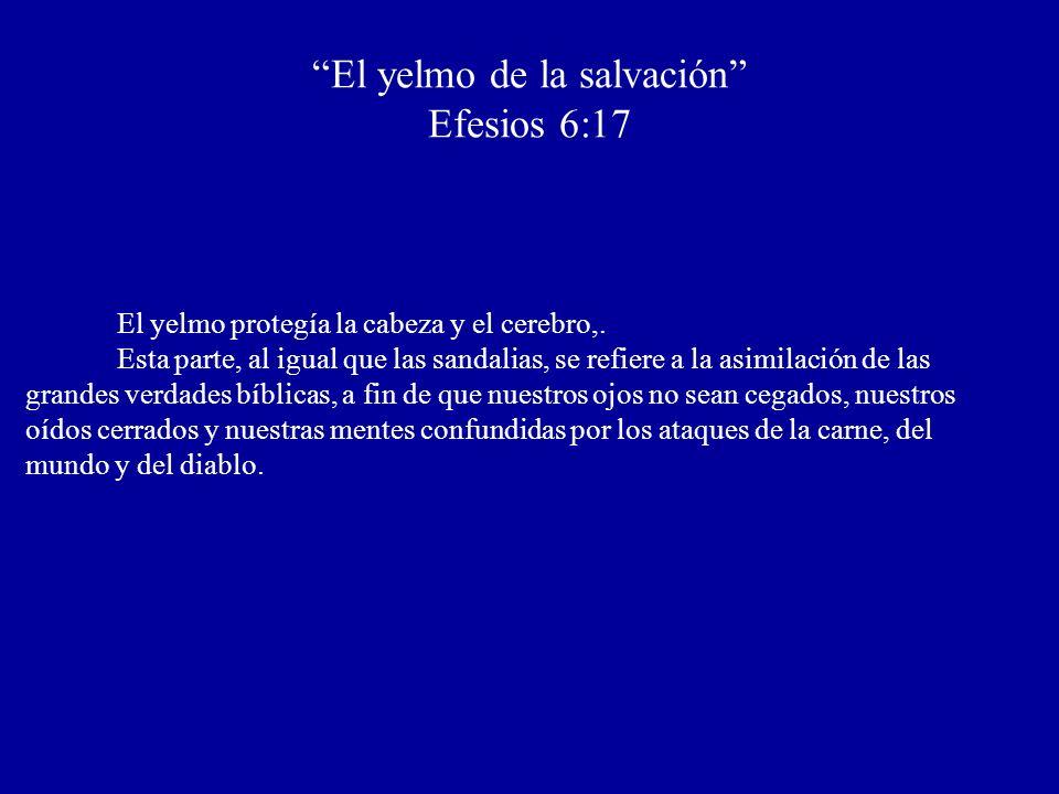 El yelmo de la salvación Efesios 6:17 El yelmo protegía la cabeza y el cerebro,. Esta parte, al igual que las sandalias, se refiere a la asimilación d