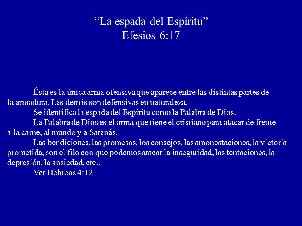 La espada del Espíritu Efesios 6:17 Ésta es la única arma ofensiva que aparece entre las distintas partes de la armadura. Las demás son defensivas en