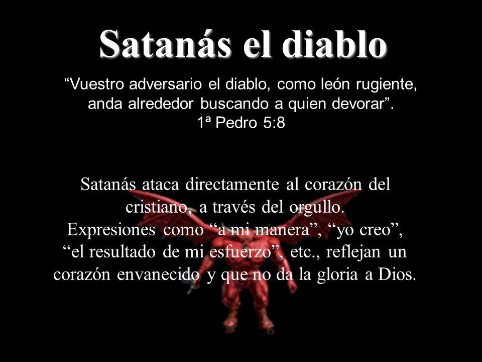 Satanás el diablo Vuestro adversario el diablo, como león rugiente, anda alrededor buscando a quien devorar. 1ª Pedro 5:8 Satanás ataca directamente a