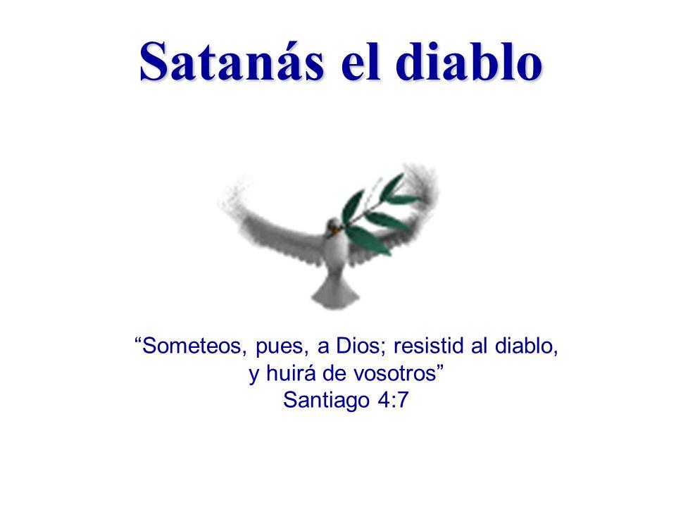 Satanás el diablo Someteos, pues, a Dios; resistid al diablo, y huirá de vosotros Santiago 4:7