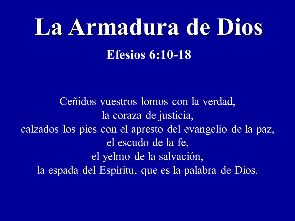 La Armadura de Dios Efesios 6:10-18 Ceñidos vuestros lomos con la verdad, la coraza de justicia, calzados los pies con el apresto del evangelio de la