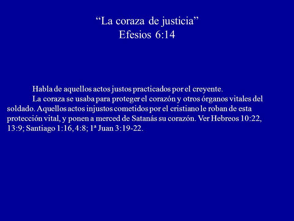 La coraza de justicia Efesios 6:14 Habla de aquellos actos justos practicados por el creyente. La coraza se usaba para proteger el corazón y otros órg