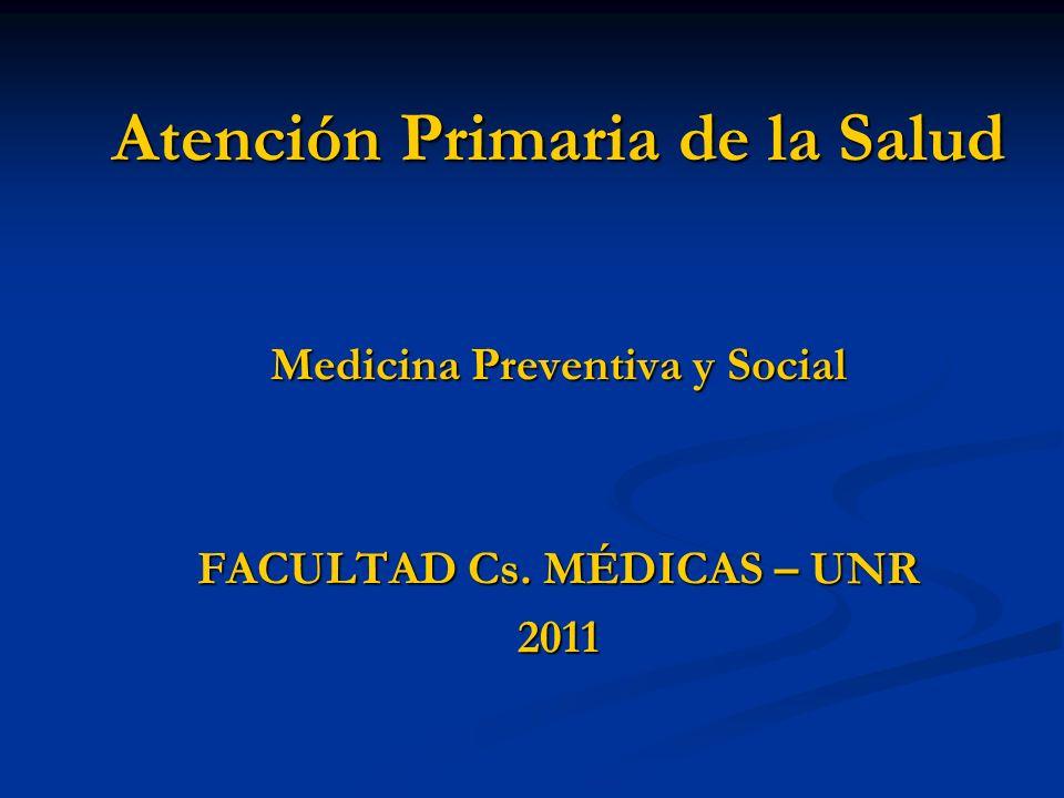 Atención Primaria de la Salud Medicina Preventiva y Social FACULTAD Cs. MÉDICAS – UNR 2011