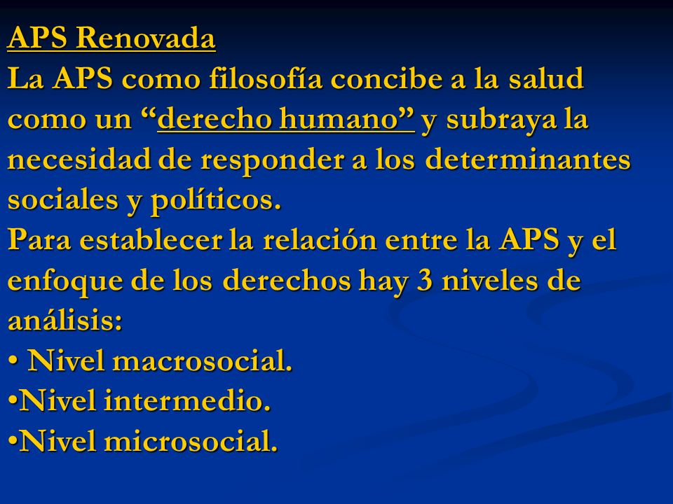 APS Renovada La APS como filosofía concibe a la salud como un derecho humano y subraya la necesidad de responder a los determinantes sociales y políti