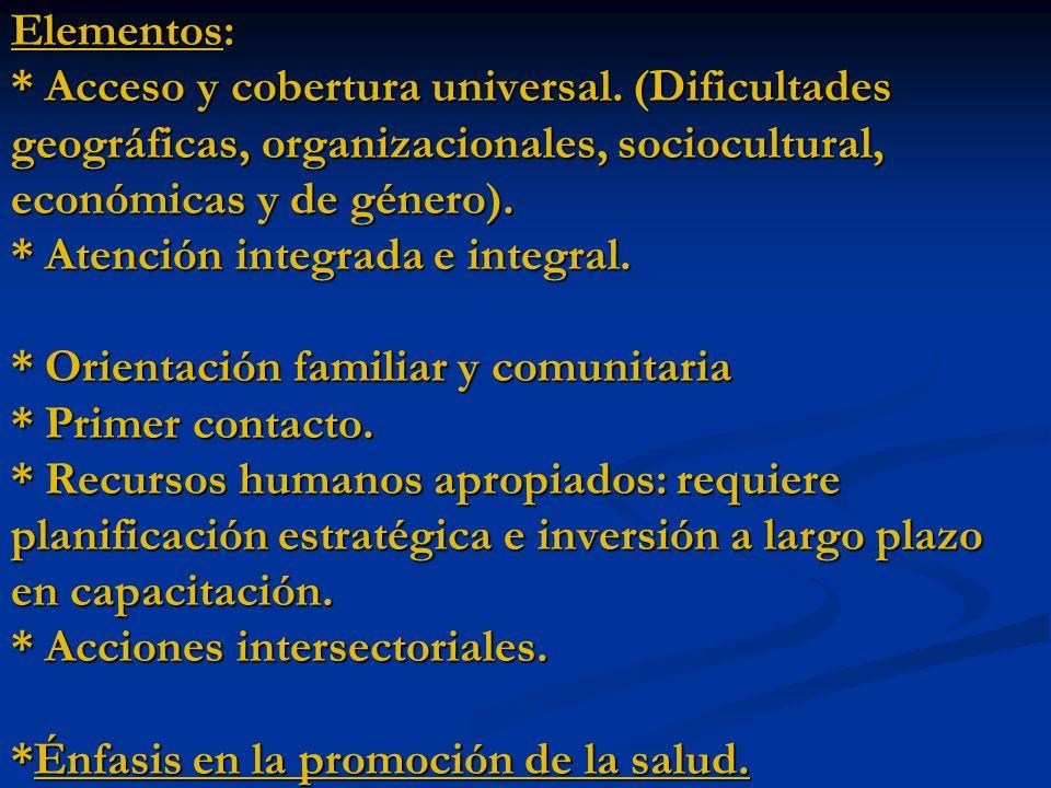 Elementos: * Acceso y cobertura universal. (Dificultades geográficas, organizacionales, sociocultural, económicas y de género). * Atención integrada e