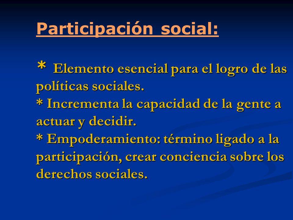 * Elemento esencial para el logro de las políticas sociales. * Incrementa la capacidad de la gente a actuar y decidir. * Empoderamiento: término ligad