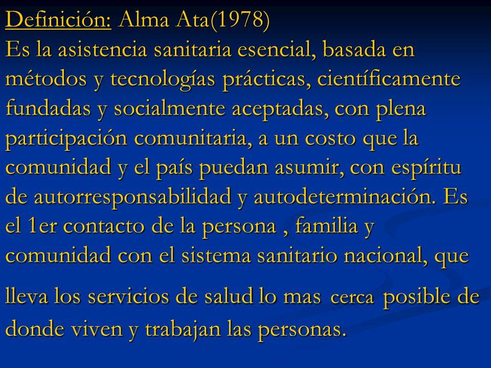 Definición: Alma Ata(1978) Es la asistencia sanitaria esencial, basada en métodos y tecnologías prácticas, científicamente fundadas y socialmente acep