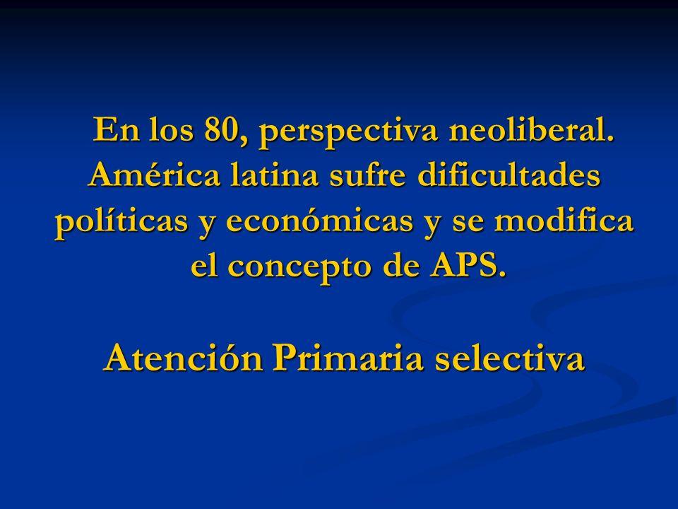En los 80, perspectiva neoliberal. América latina sufre dificultades políticas y económicas y se modifica el concepto de APS. Atención Primaria select