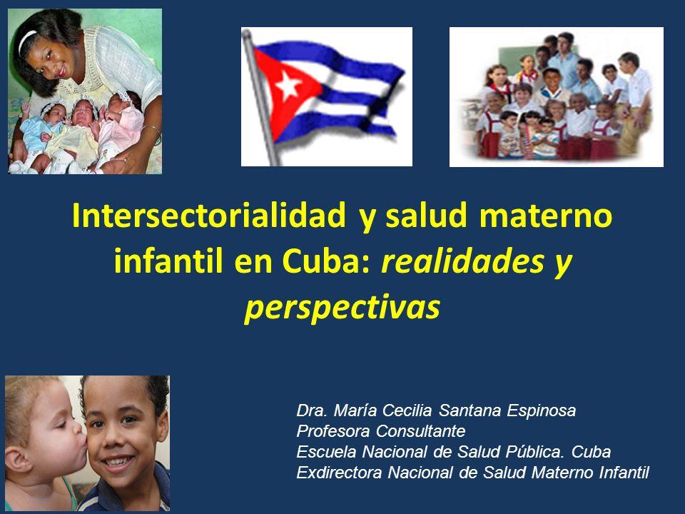 Intersectorialidad y salud materno infantil en Cuba: realidades y perspectivas Dra. María Cecilia Santana Espinosa Profesora Consultante Escuela Nacio